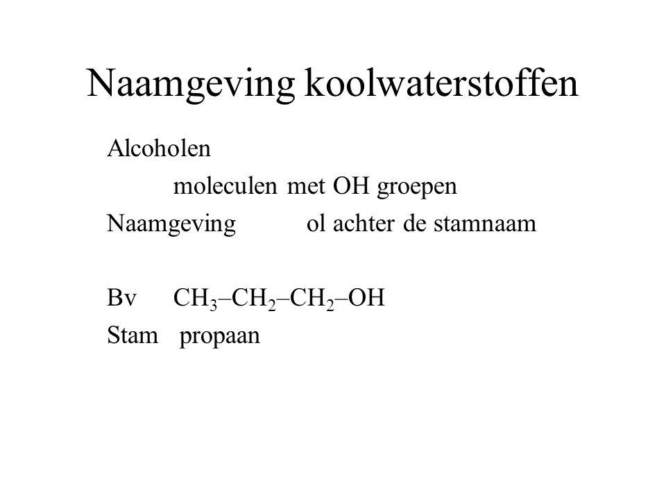 Naamgeving koolwaterstoffen Alcoholen moleculen met OH groepen Naamgeving ol achter de stamnaam BvCH 3 –CH 2 –CH 2 –OH Stam propaan achtervoegsel ol
