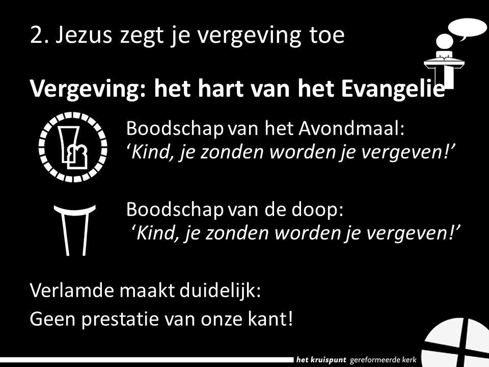 2. Jezus zegt je vergeving toe Vergeving: het hart van het Evangelie Boodschap van het Avondmaal: 'Kind, je zonden worden je vergeven!' Boodschap van