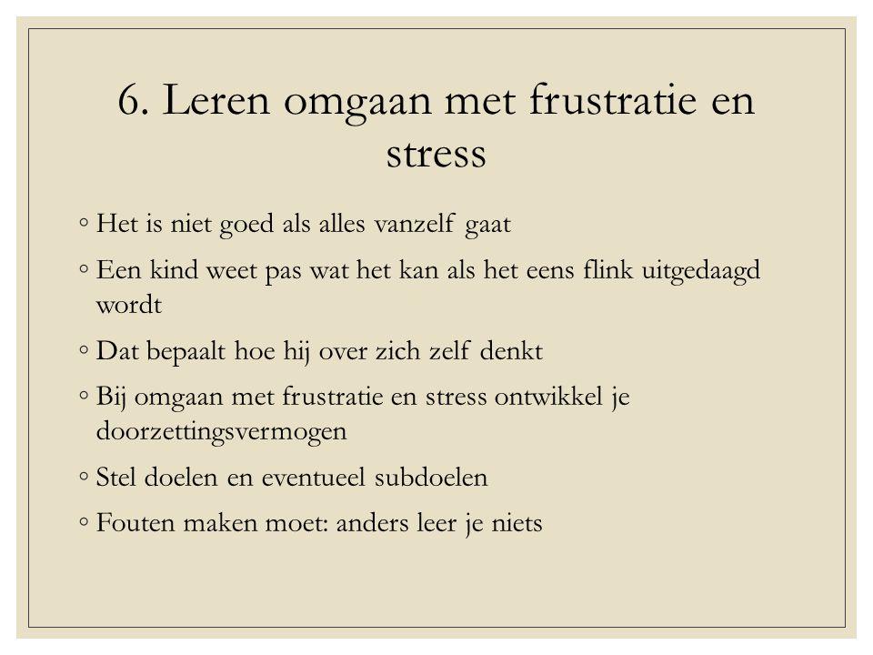 6. Leren omgaan met frustratie en stress ◦Het is niet goed als alles vanzelf gaat ◦Een kind weet pas wat het kan als het eens flink uitgedaagd wordt ◦