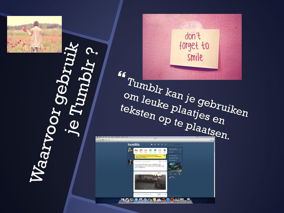  Tumblr kan je gebruiken om leuke plaatjes en teksten op te plaatsen. Waarvoor gebruik je Tumblr