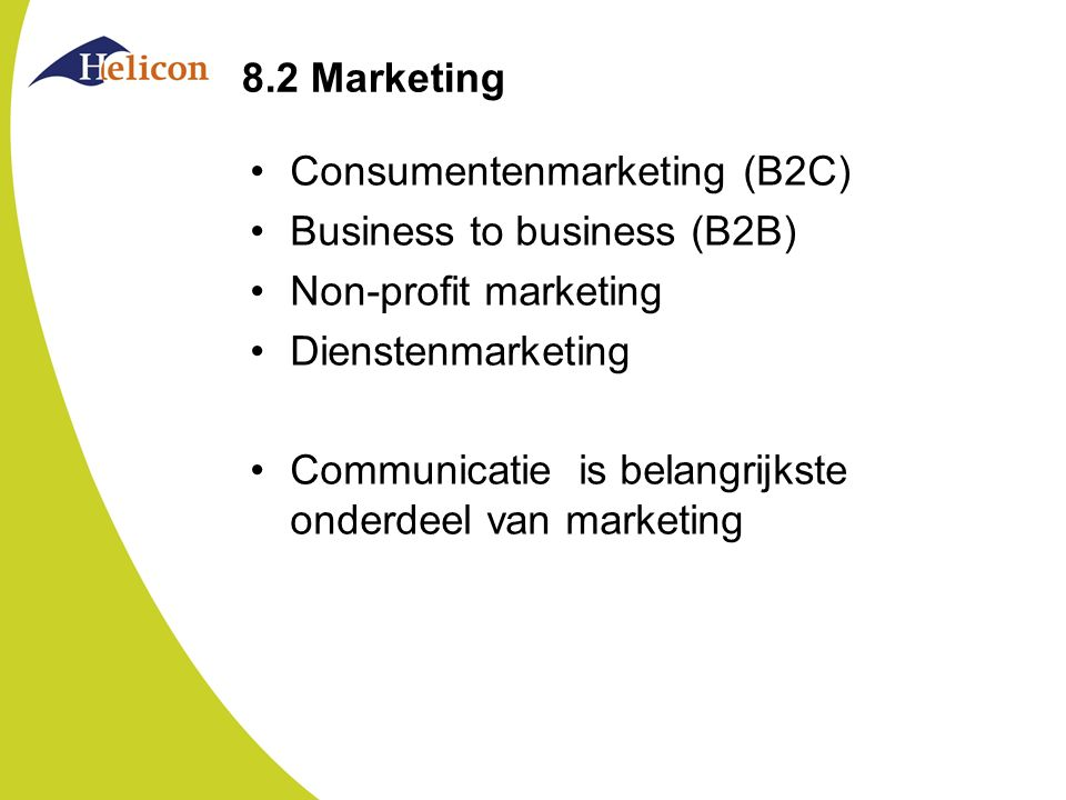 8.2 Marketing Consumentenmarketing (B2C) Business to business (B2B) Non-profit marketing Dienstenmarketing Communicatie is belangrijkste onderdeel van marketing