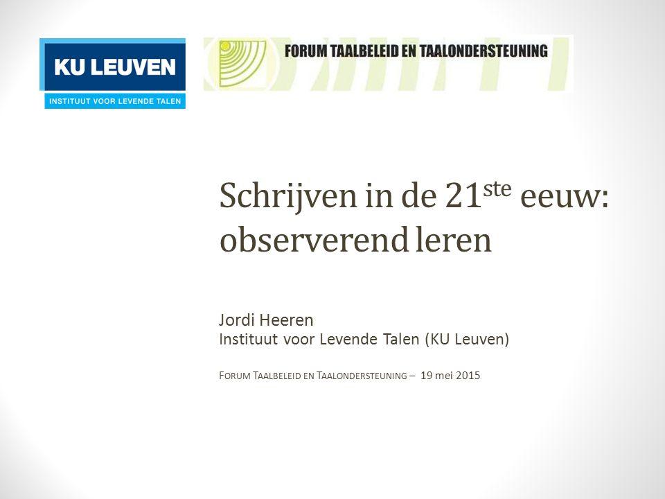 Schrijven in de 21 ste eeuw: observerend leren Jordi Heeren Instituut voor Levende Talen (KU Leuven) F ORUM T AALBELEID EN T AALONDERSTEUNING – 19 mei