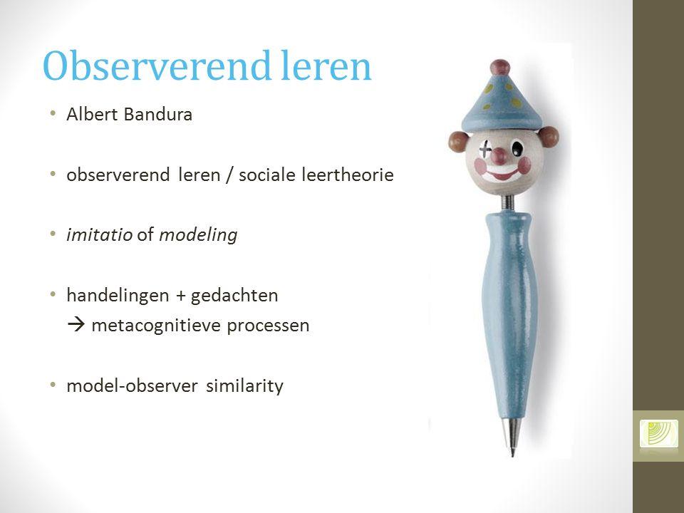 Observerend leren Albert Bandura observerend leren / sociale leertheorie imitatio of modeling handelingen + gedachten  metacognitieve processen model
