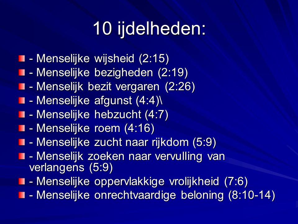 10 ijdelheden: - Menselijke wijsheid (2:15) - Menselijke bezigheden (2:19) - Menselijk bezit vergaren (2:26) - Menselijke afgunst (4:4)\ - Menselijke