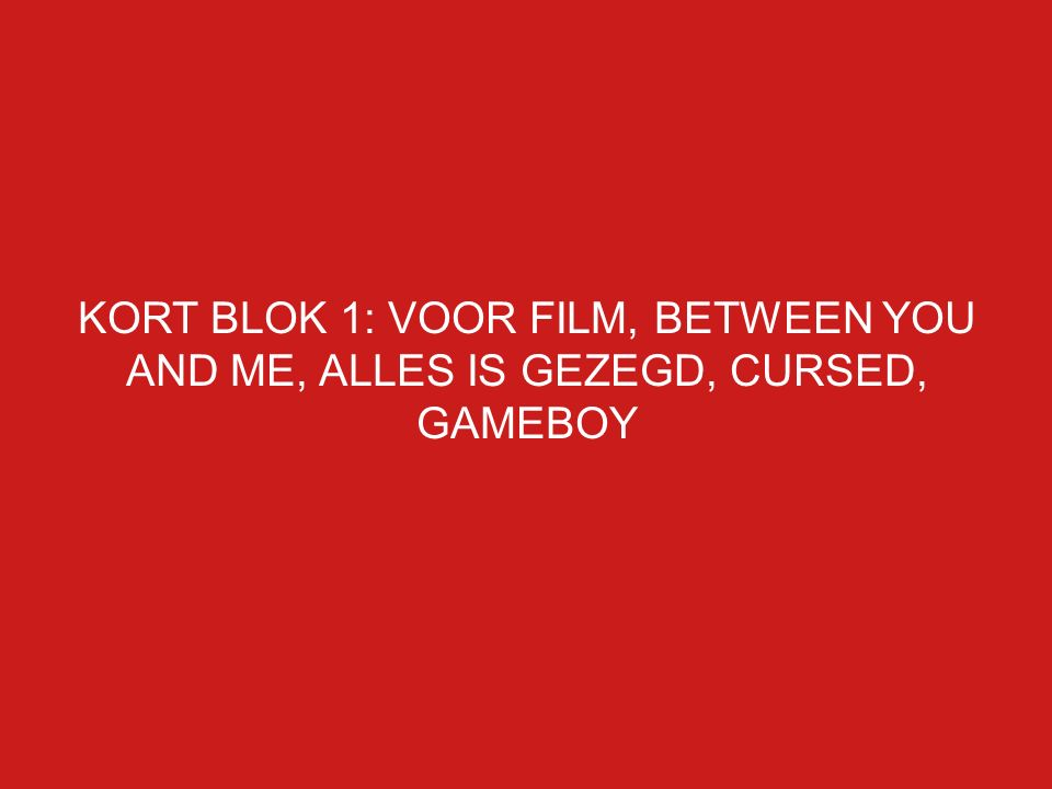 KORT BLOK 1: VOOR FILM, BETWEEN YOU AND ME, ALLES IS GEZEGD, CURSED, GAMEBOY