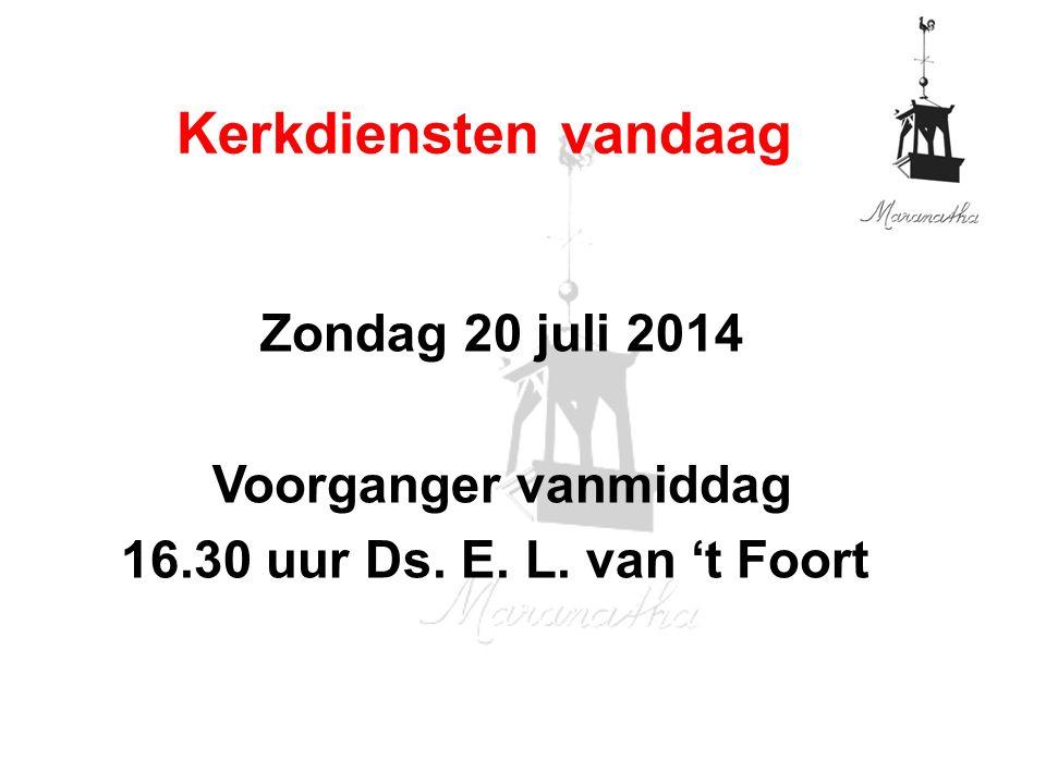 Zondag 20 juli 2014 Voorganger vanmiddag 16.30 uur Ds. E. L. van 't Foort Kerkdiensten vandaag