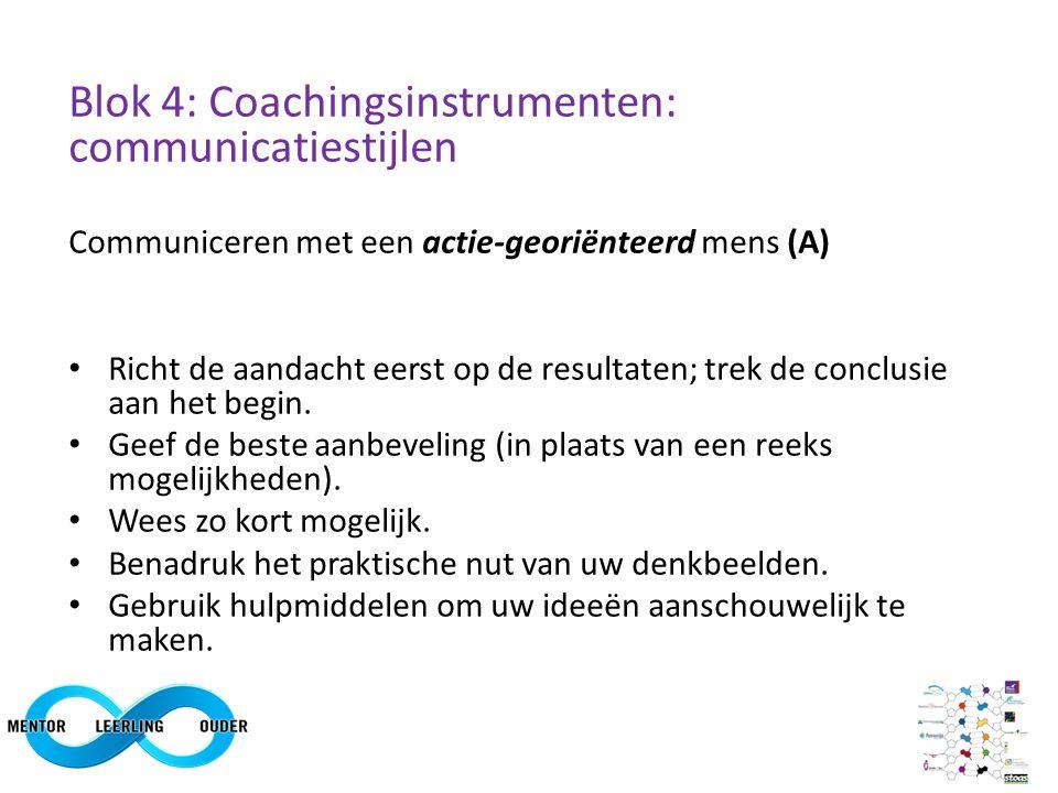 Blok 4: Coachingsinstrumenten: communicatiestijlen Communiceren met een actie-georiënteerd mens (A) Richt de aandacht eerst op de resultaten; trek de