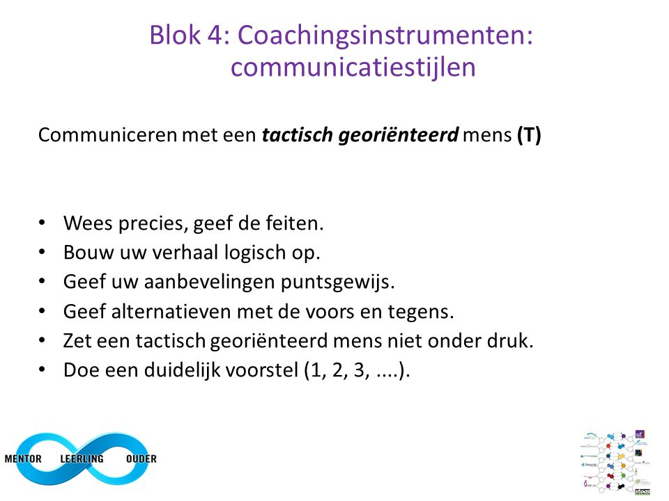 Blok 4: Coachingsinstrumenten: communicatiestijlen Communiceren met een tactisch georiënteerd mens (T) Wees precies, geef de feiten. Bouw uw verhaal l