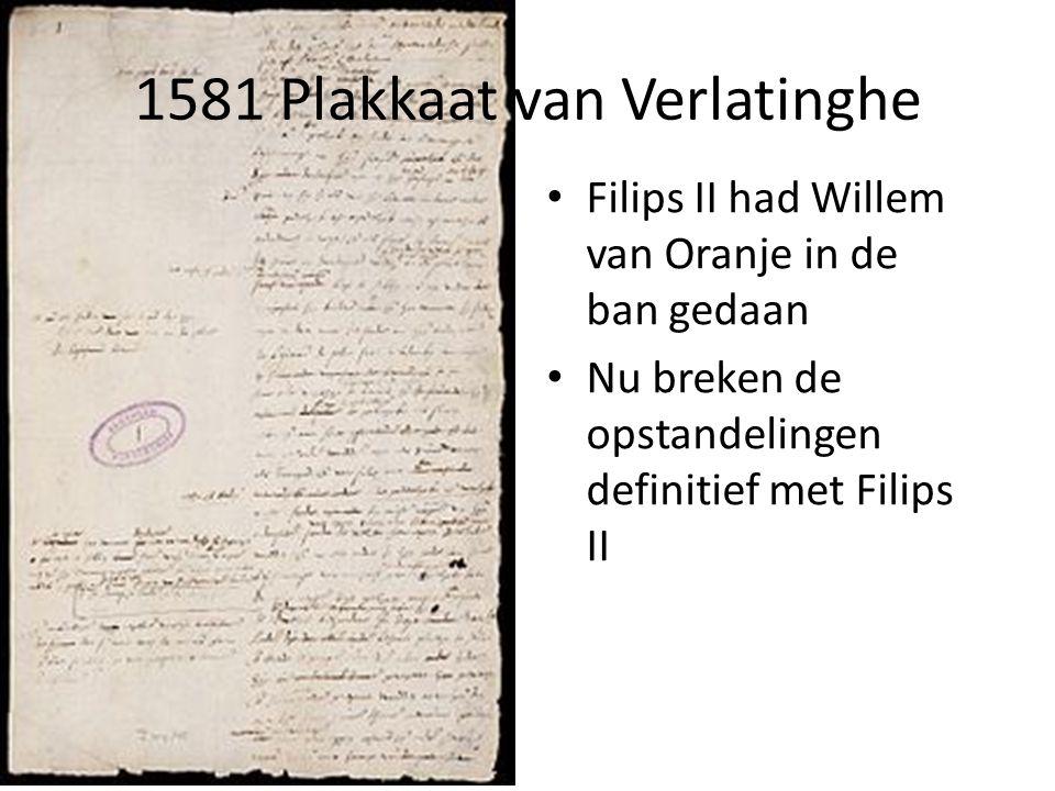 1581 Plakkaat van Verlatinghe Filips II had Willem van Oranje in de ban gedaan Nu breken de opstandelingen definitief met Filips II