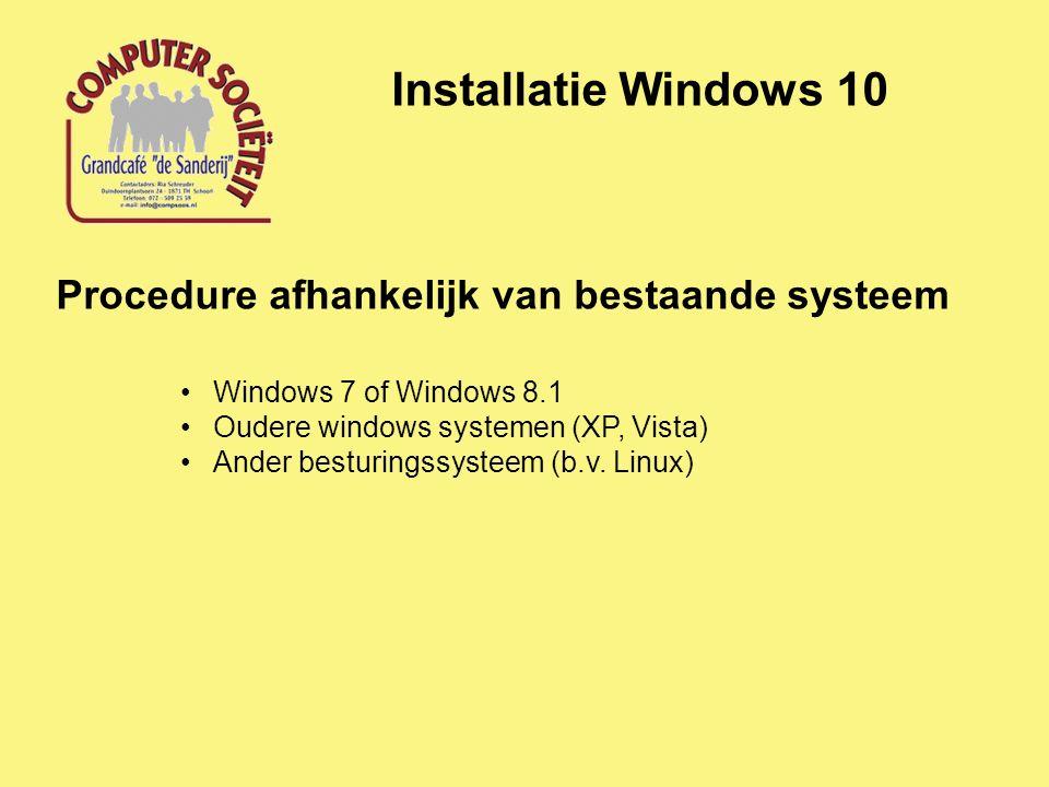 Installatie Windows 10 Procedure afhankelijk van bestaande systeem Windows 7 of Windows 8.1 Oudere windows systemen (XP, Vista) Ander besturingssysteem (b.v.