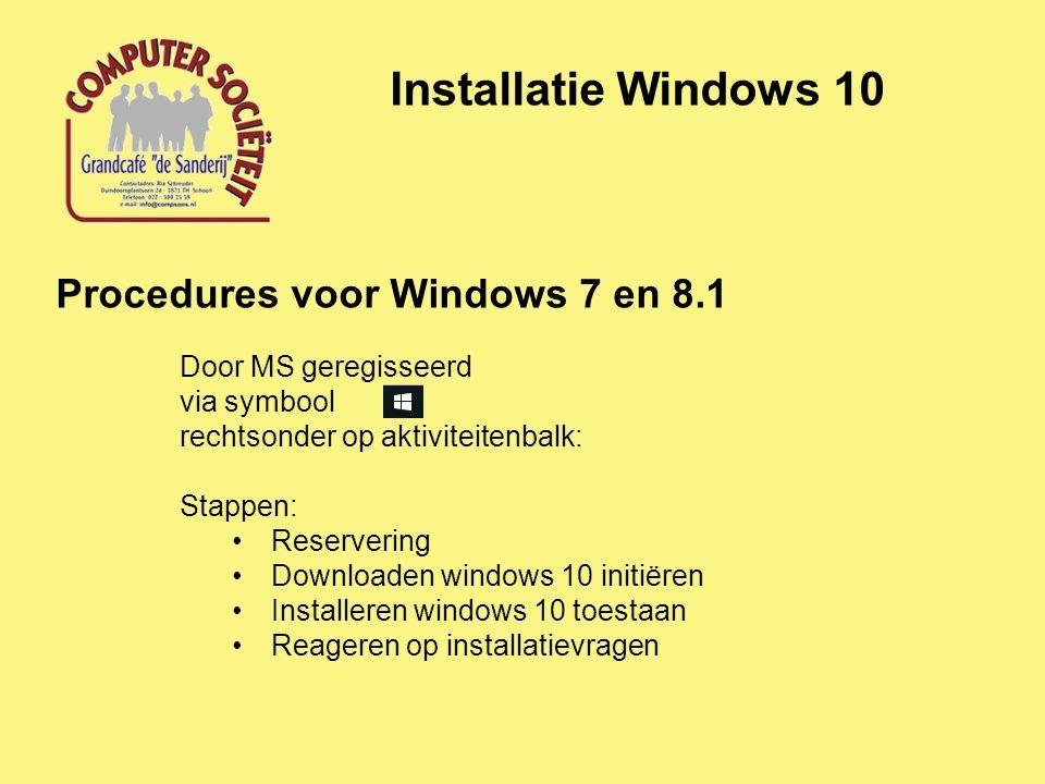Installatie Windows 10 Procedures voor Windows 7 en 8.1 Door MS geregisseerd via symbool rechtsonder op aktiviteitenbalk: Stappen: Reservering Downloaden windows 10 initiëren Installeren windows 10 toestaan Reageren op installatievragen