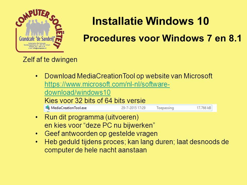 Installatie Windows 10 Procedures voor Windows 7 en 8.1 Zelf af te dwingen Download MediaCreationTool op website van Microsoft https://www.microsoft.com/nl-nl/software- download/windows10 Kies voor 32 bits of 64 bits versie https://www.microsoft.com/nl-nl/software- download/windows10 Run dit programma (uitvoeren) en kies voor deze PC nu bijwerken Geef antwoorden op gestelde vragen Heb geduld tijdens proces; kan lang duren; laat desnoods de computer de hele nacht aanstaan