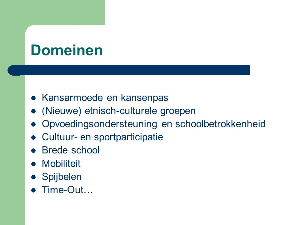 Domeinen Kansarmoede en kansenpas (Nieuwe) etnisch-culturele groepen Opvoedingsondersteuning en schoolbetrokkenheid Cultuur- en sportparticipatie Brede school Mobiliteit Spijbelen Time-Out…