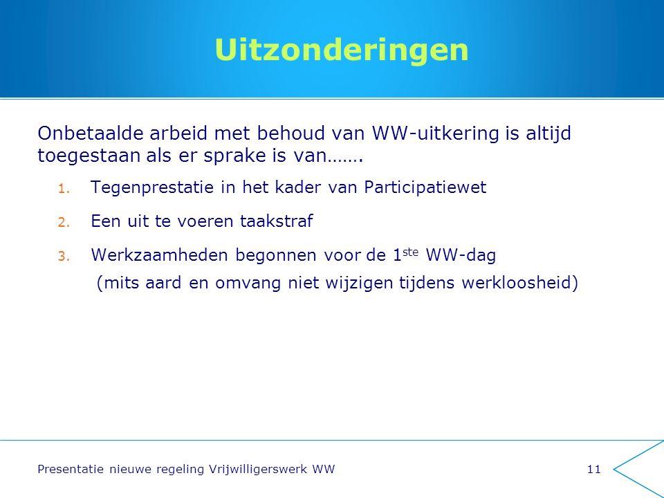 Uitzonderingen Onbetaalde arbeid met behoud van WW-uitkering is altijd toegestaan als er sprake is van……. 1. Tegenprestatie in het kader van Participa