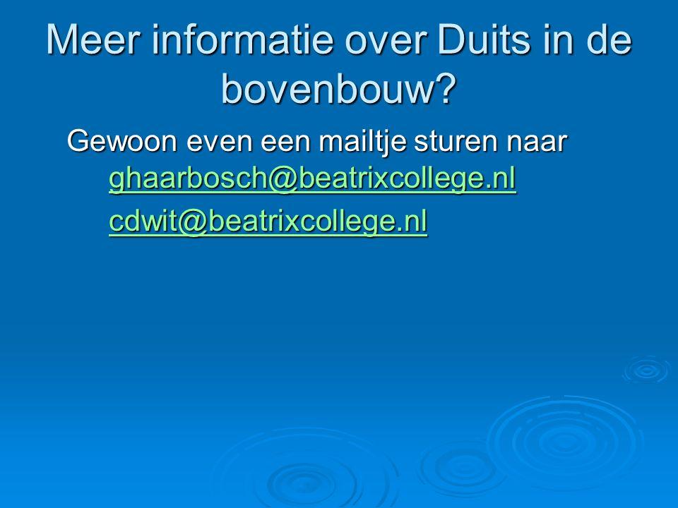 Meer informatie over Duits in de bovenbouw? Gewoon even een mailtje sturen naar ghaarbosch@beatrixcollege.nl ghaarbosch@beatrixcollege.nl cdwit@beatri