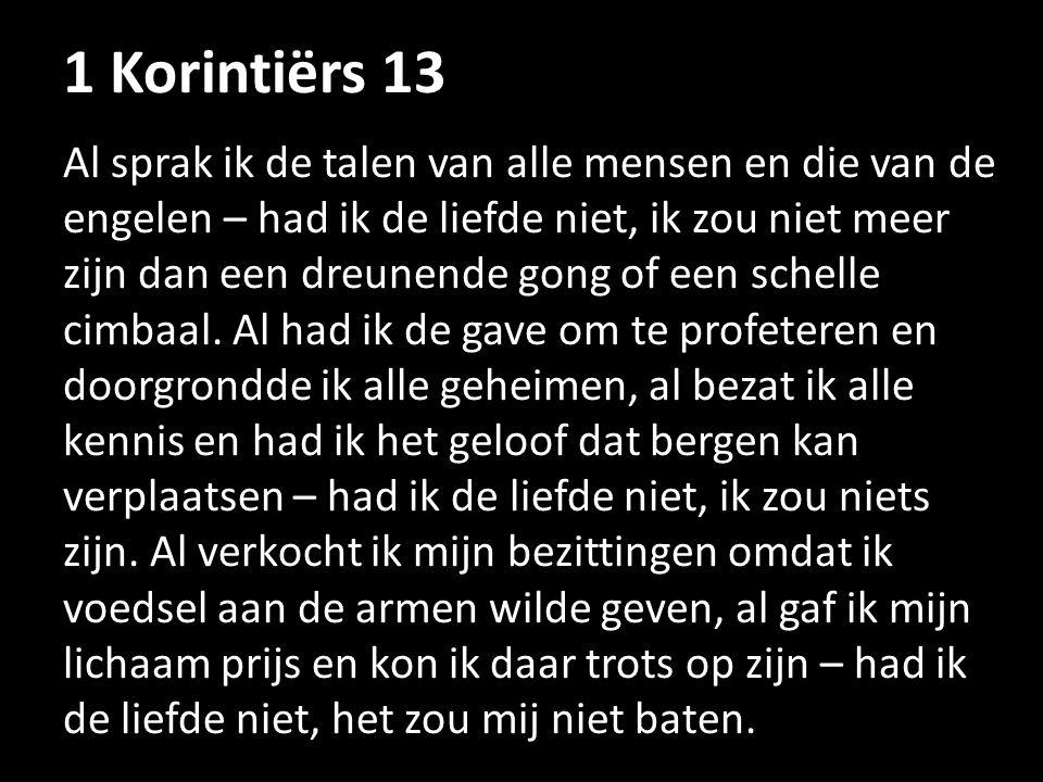1 Korintiërs 13 Al sprak ik de talen van alle mensen en die van de engelen – had ik de liefde niet, ik zou niet meer zijn dan een dreunende gong of ee