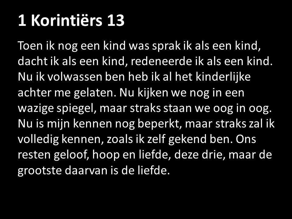1 Korintiërs 13 Toen ik nog een kind was sprak ik als een kind, dacht ik als een kind, redeneerde ik als een kind. Nu ik volwassen ben heb ik al het k