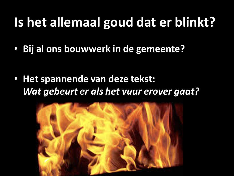 Is het allemaal goud dat er blinkt? Bij al ons bouwwerk in de gemeente? Het spannende van deze tekst: Wat gebeurt er als het vuur erover gaat?