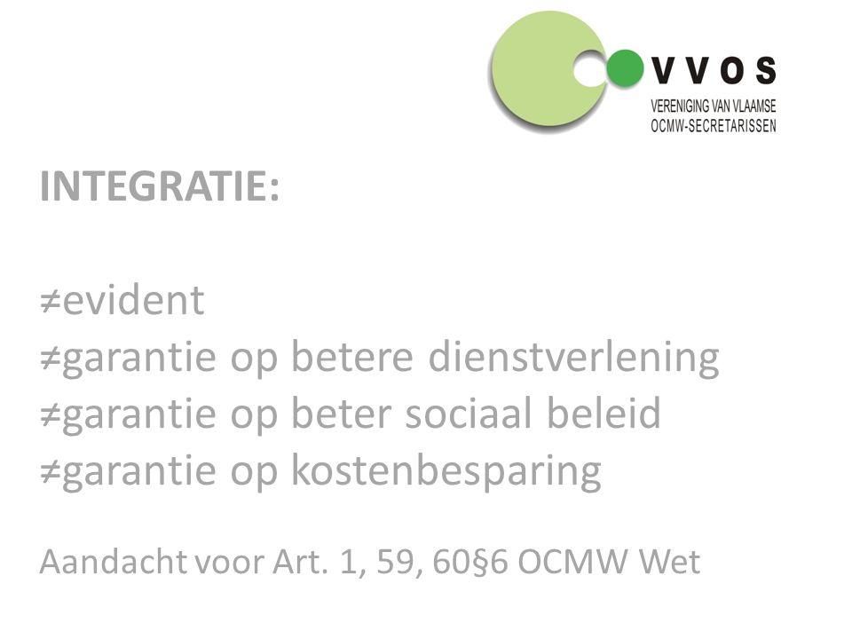 INTEGRATIE: ≠evident ≠garantie op betere dienstverlening ≠garantie op beter sociaal beleid ≠garantie op kostenbesparing Aandacht voor Art.