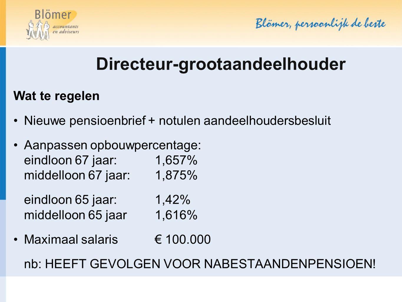 Directeur-grootaandeelhouder Wat te regelen Nieuwe pensioenbrief + notulen aandeelhoudersbesluit Aanpassen opbouwpercentage: eindloon 67 jaar: 1,657%