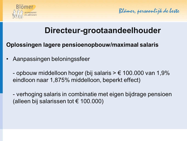 Directeur-grootaandeelhouder Oplossingen lagere pensioenopbouw/maximaal salaris Aanpassingen beloningssfeer - opbouw middelloon hoger (bij salaris > €