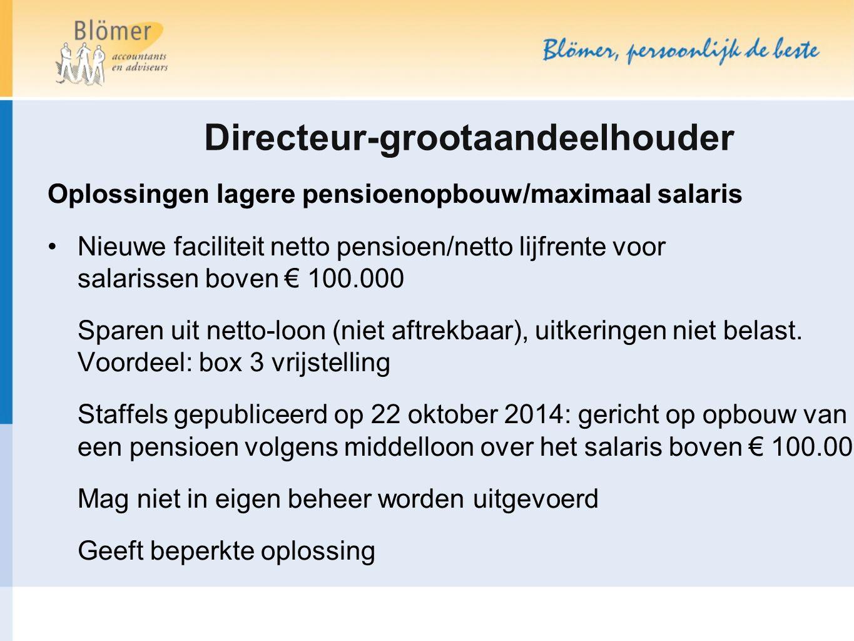 Directeur-grootaandeelhouder Oplossingen lagere pensioenopbouw/maximaal salaris Nieuwe faciliteit netto pensioen/netto lijfrente voor salarissen boven