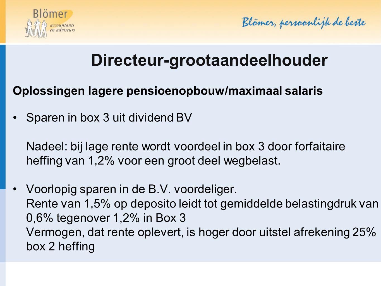 Directeur-grootaandeelhouder Oplossingen lagere pensioenopbouw/maximaal salaris Sparen in box 3 uit dividend BV Nadeel: bij lage rente wordt voordeel