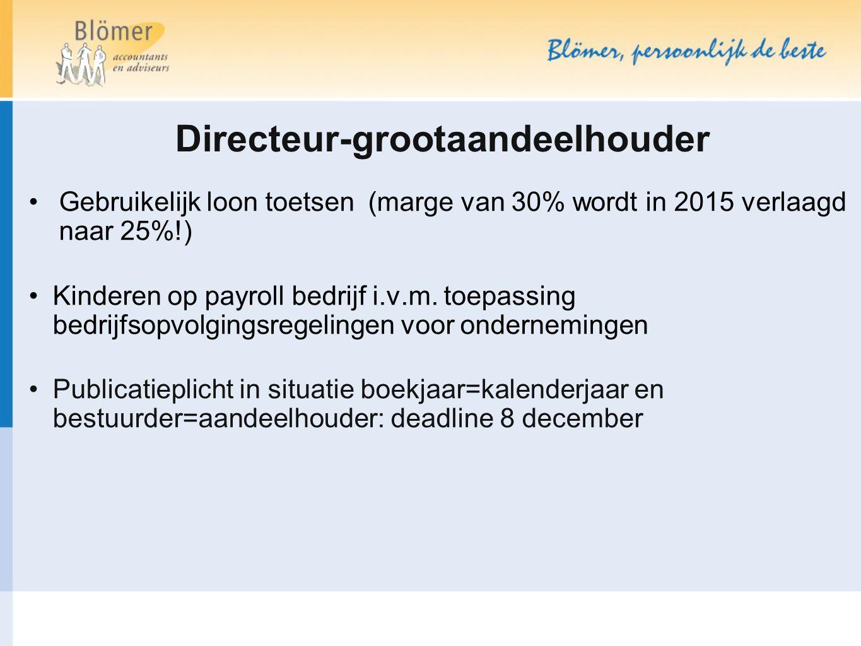 Directeur-grootaandeelhouder Gebruikelijk loon toetsen (marge van 30% wordt in 2015 verlaagd naar 25%!) Kinderen op payroll bedrijf i.v.m. toepassing