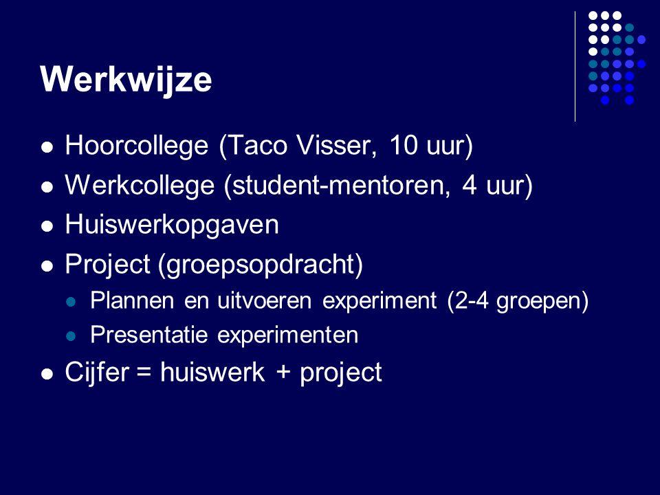 Werkwijze Hoorcollege (Taco Visser, 10 uur) Werkcollege (student-mentoren, 4 uur) Huiswerkopgaven Project (groepsopdracht) Plannen en uitvoeren experiment (2-4 groepen) Presentatie experimenten Cijfer = huiswerk + project