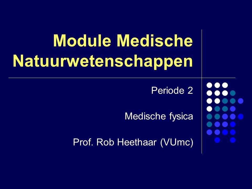 Module Medische Natuurwetenschappen Periode 2 Medische fysica Prof. Rob Heethaar (VUmc)