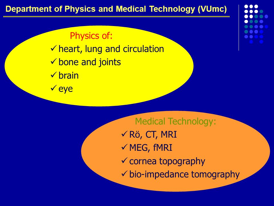 Department of Physics and Medical Technology (VUmc) Physics of: heart, lung and circulation bone and joints brain eye Medical Technology: Rö, CT, MRI MEG, fMRI cornea topography bio-impedance tomography