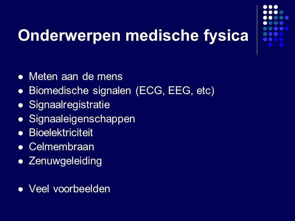Onderwerpen medische fysica Meten aan de mens Biomedische signalen (ECG, EEG, etc) Signaalregistratie Signaaleigenschappen Bioelektriciteit Celmembraan Zenuwgeleiding Veel voorbeelden