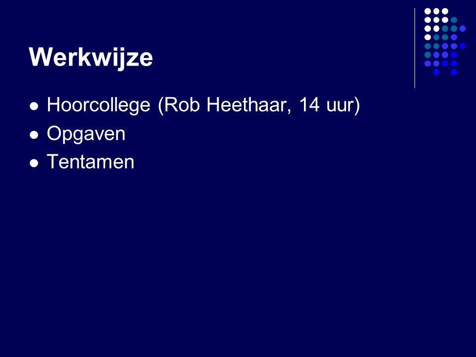 Werkwijze Hoorcollege (Rob Heethaar, 14 uur) Opgaven Tentamen