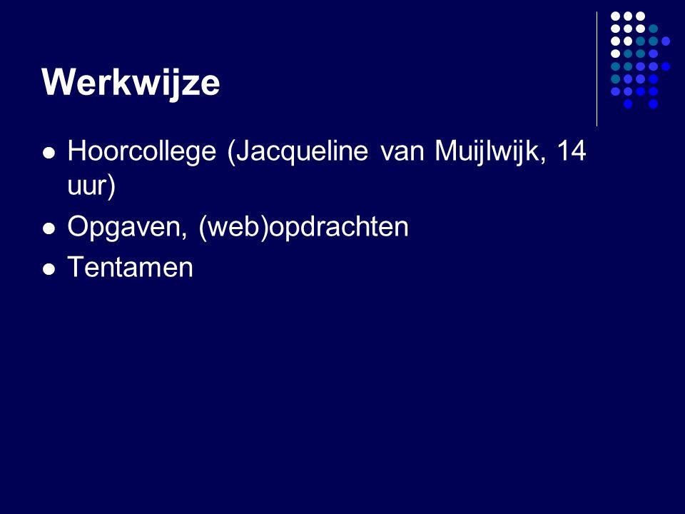 Werkwijze Hoorcollege (Jacqueline van Muijlwijk, 14 uur) Opgaven, (web)opdrachten Tentamen