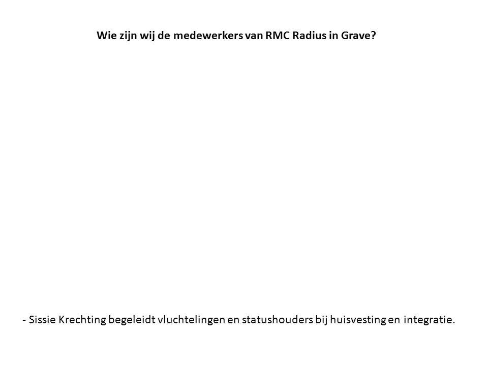 Wie zijn wij de medewerkers van RMC Radius in Grave? - Sissie Krechting begeleidt vluchtelingen en statushouders bij huisvesting en integratie.