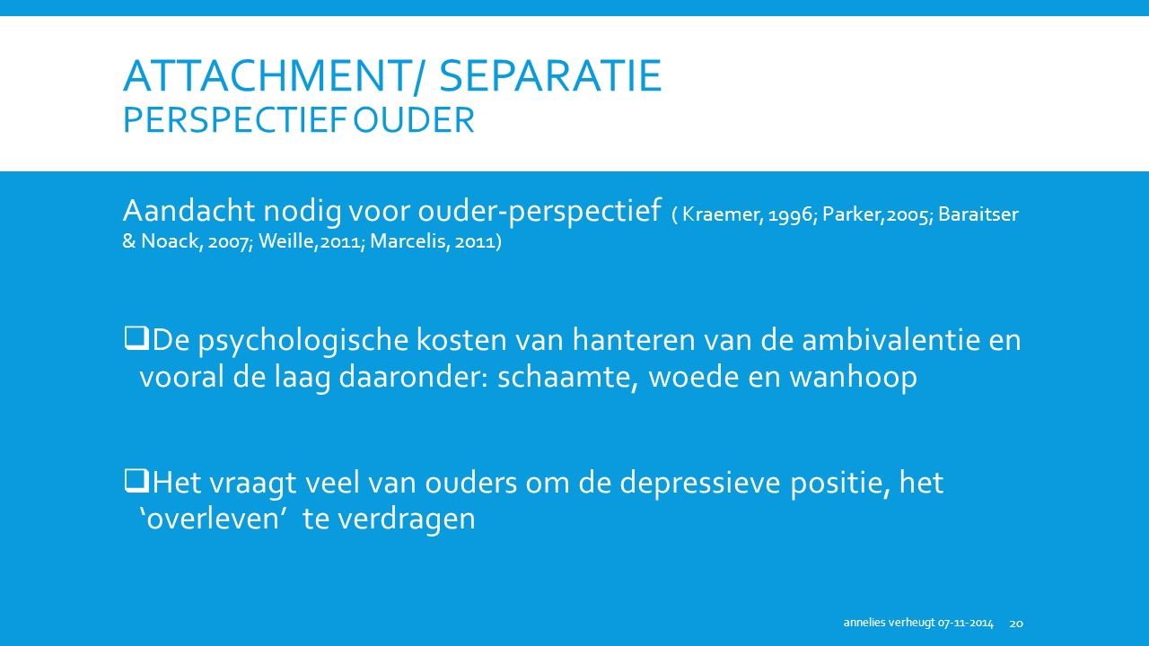 ATTACHMENT/ SEPARATIE PERSPECTIEF OUDER Aandacht nodig voor ouder-perspectief ( Kraemer, 1996; Parker,2005; Baraitser & Noack, 2007; Weille,2011; Marc