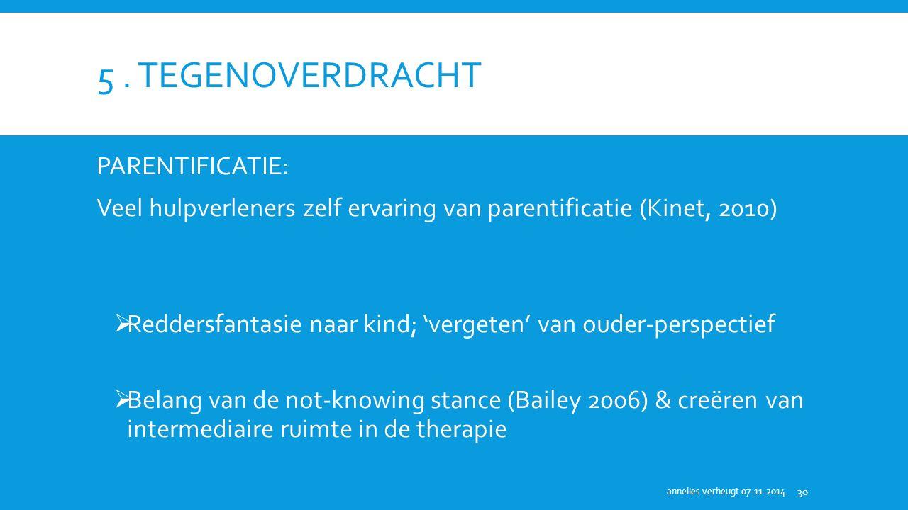 5. TEGENOVERDRACHT PARENTIFICATIE: Veel hulpverleners zelf ervaring van parentificatie (Kinet, 2010)  Reddersfantasie naar kind; 'vergeten' van ouder
