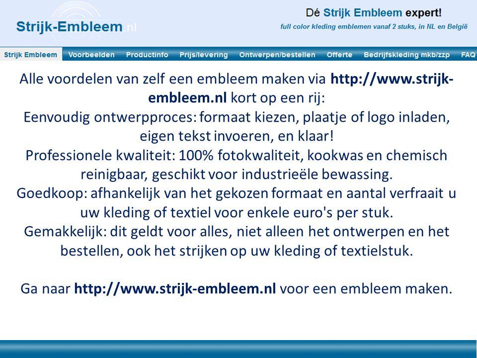 Alle voordelen van zelf een embleem maken via http://www.strijk- embleem.nl kort op een rij: Eenvoudig ontwerpproces: formaat kiezen, plaatje of logo inladen, eigen tekst invoeren, en klaar.