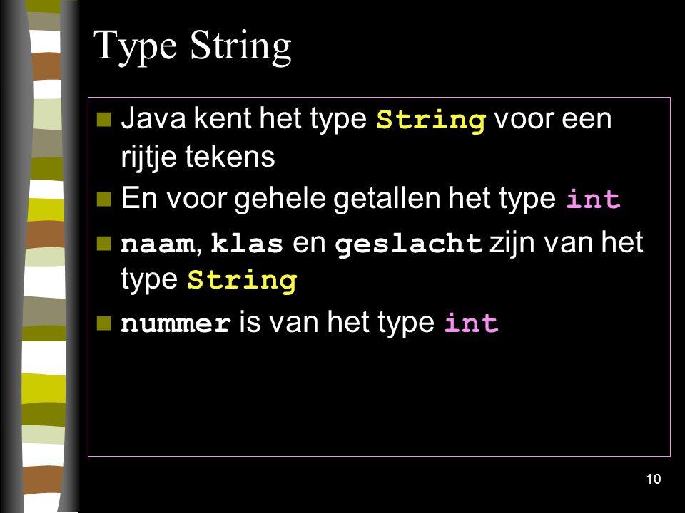 10 Type String Java kent het type String voor een rijtje tekens En voor gehele getallen het type int naam, klas en geslacht zijn van het type String n