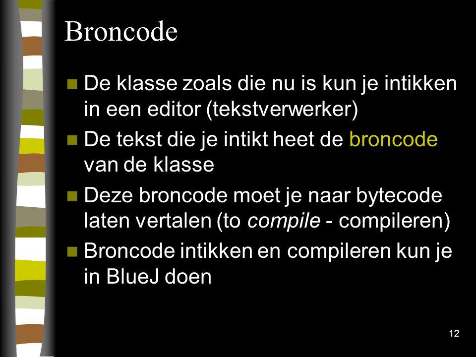 12 Broncode De klasse zoals die nu is kun je intikken in een editor (tekstverwerker) De tekst die je intikt heet de broncode van de klasse Deze bronco
