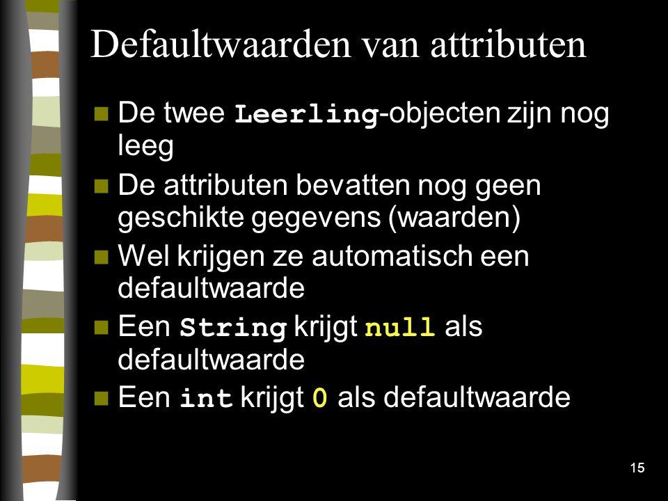 15 Defaultwaarden van attributen De twee Leerling -objecten zijn nog leeg De attributen bevatten nog geen geschikte gegevens (waarden) Wel krijgen ze