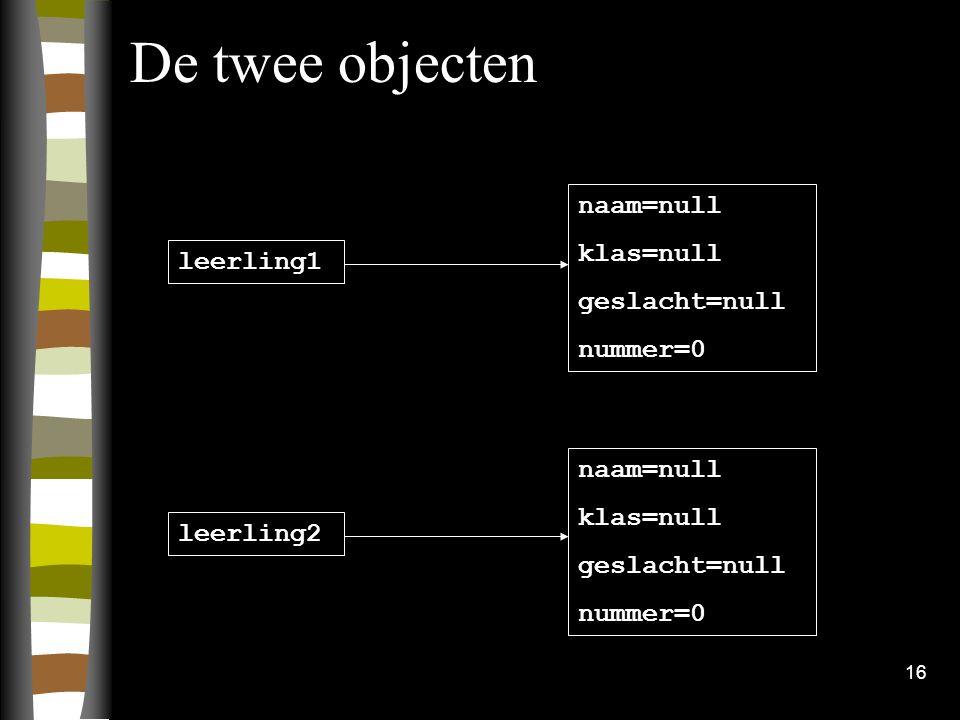 16 De twee objecten naam=null klas=null geslacht=null nummer=0 naam=null klas=null geslacht=null nummer=0 leerling1 leerling2