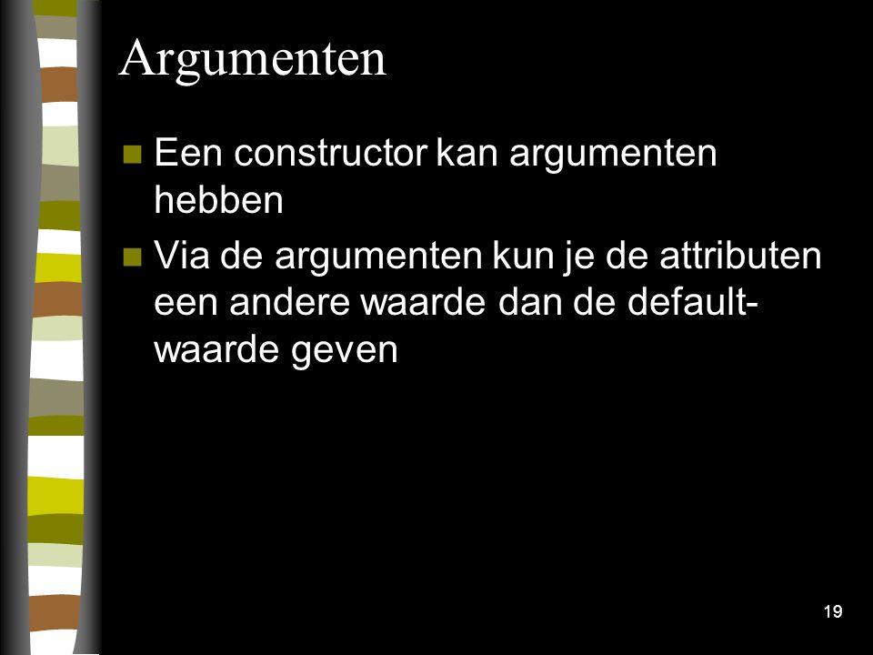 19 Argumenten Een constructor kan argumenten hebben Via de argumenten kun je de attributen een andere waarde dan de default- waarde geven