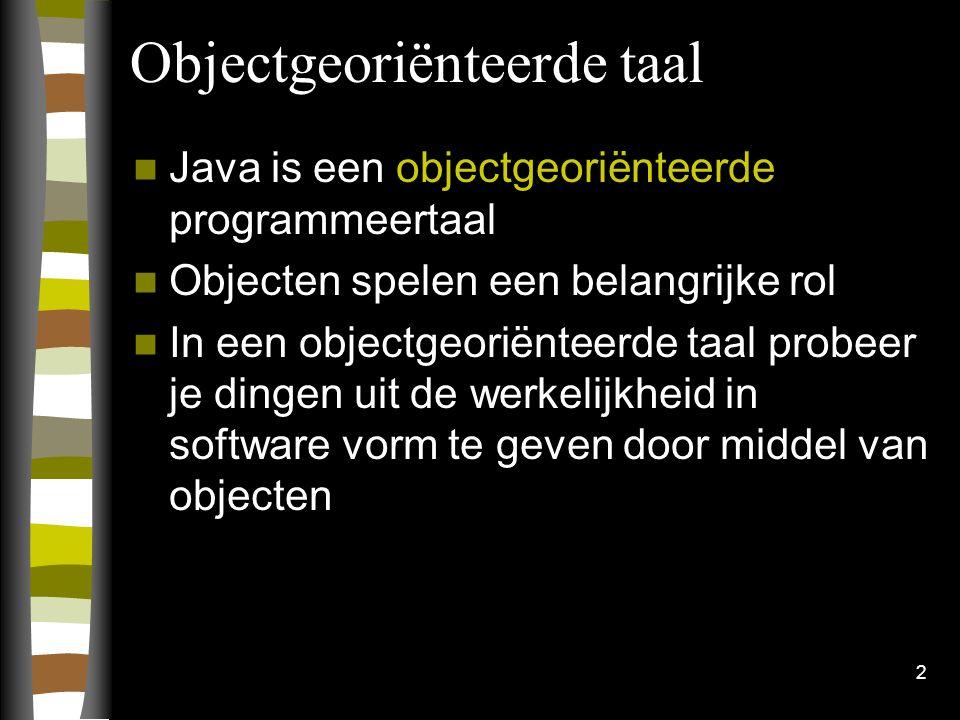 2 Objectgeoriënteerde taal Java is een objectgeoriënteerde programmeertaal Objecten spelen een belangrijke rol In een objectgeoriënteerde taal probeer