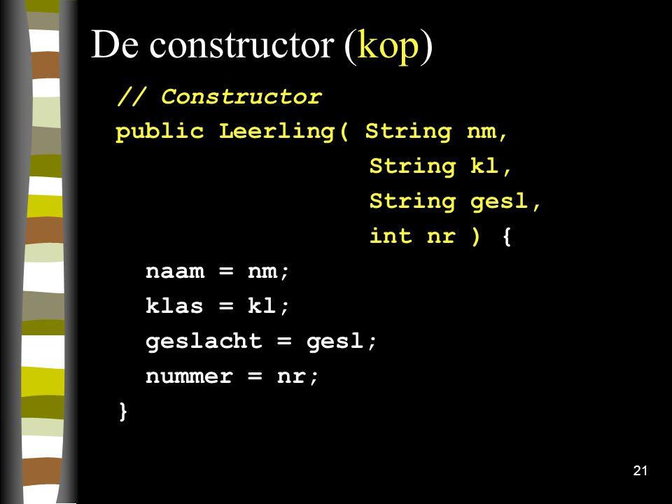 21 De constructor (kop) // Constructor public Leerling( String nm, String kl, String gesl, int nr ) { naam = nm; klas = kl; geslacht = gesl; nummer =
