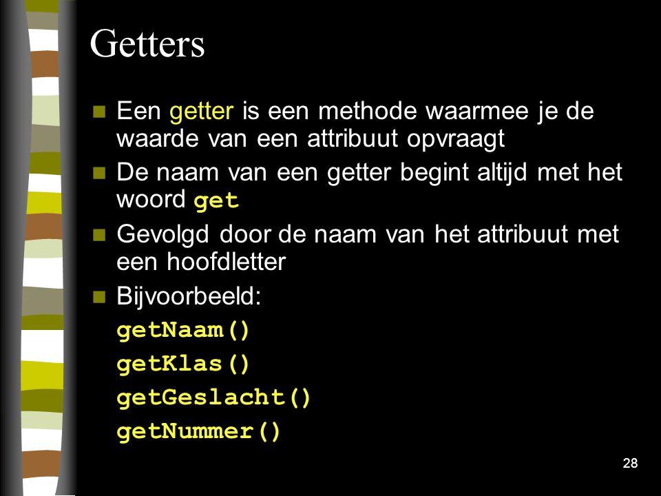 28 Getters Een getter is een methode waarmee je de waarde van een attribuut opvraagt De naam van een getter begint altijd met het woord get Gevolgd do