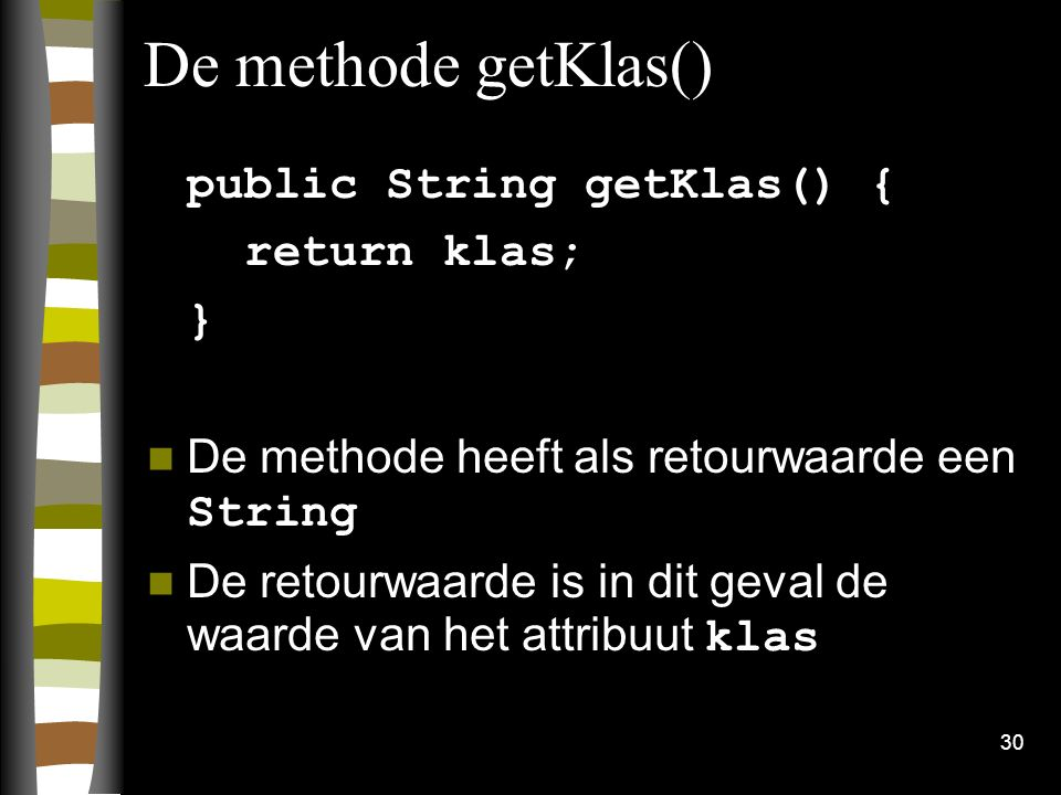 30 De methode getKlas() public String getKlas() { return klas; } De methode heeft als retourwaarde een String De retourwaarde is in dit geval de waard