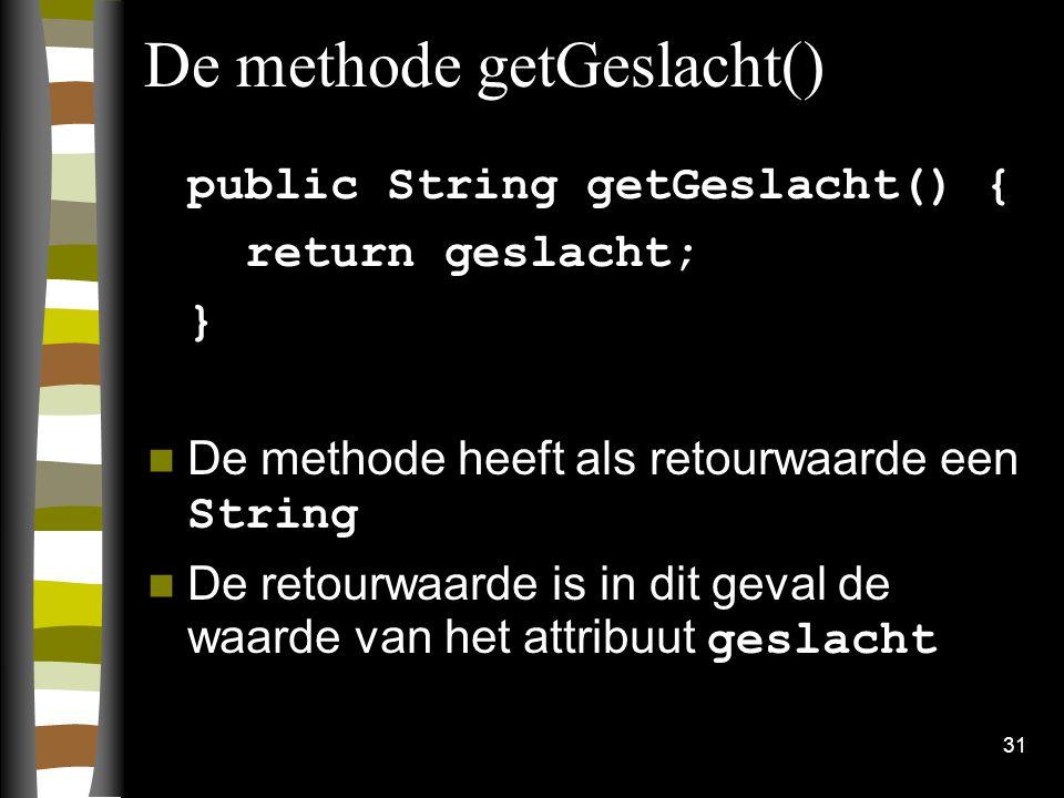31 De methode getGeslacht() public String getGeslacht() { return geslacht; } De methode heeft als retourwaarde een String De retourwaarde is in dit ge