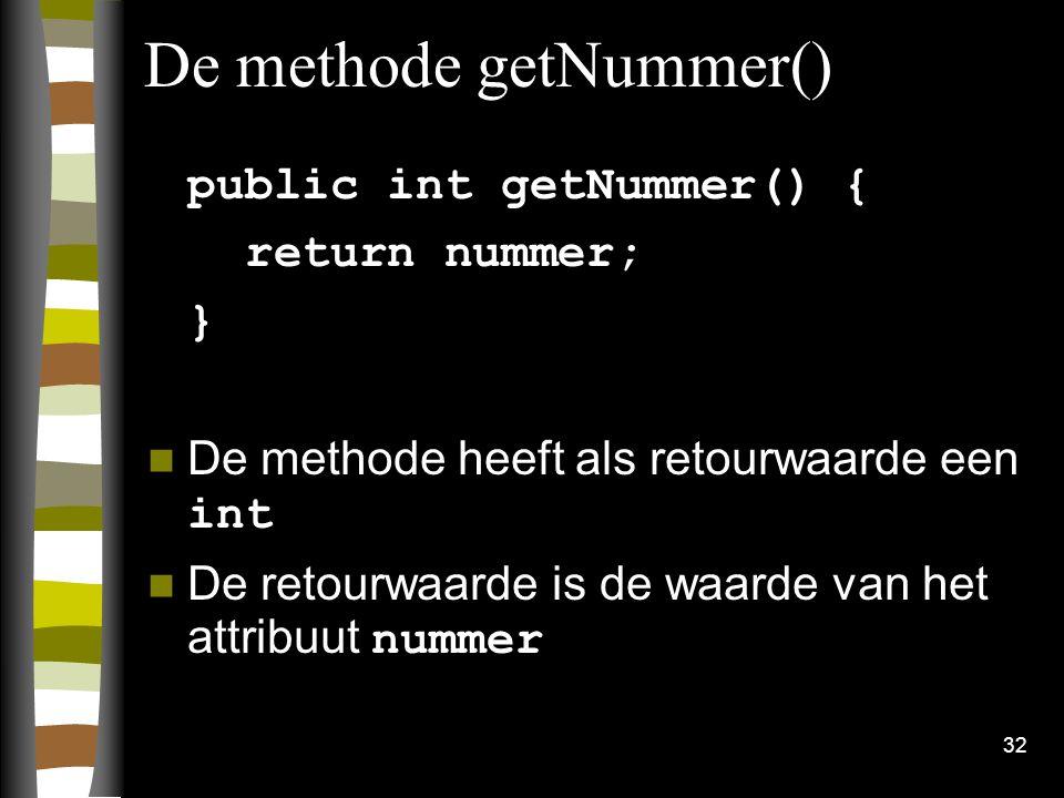 32 De methode getNummer() public int getNummer() { return nummer; } De methode heeft als retourwaarde een int De retourwaarde is de waarde van het att