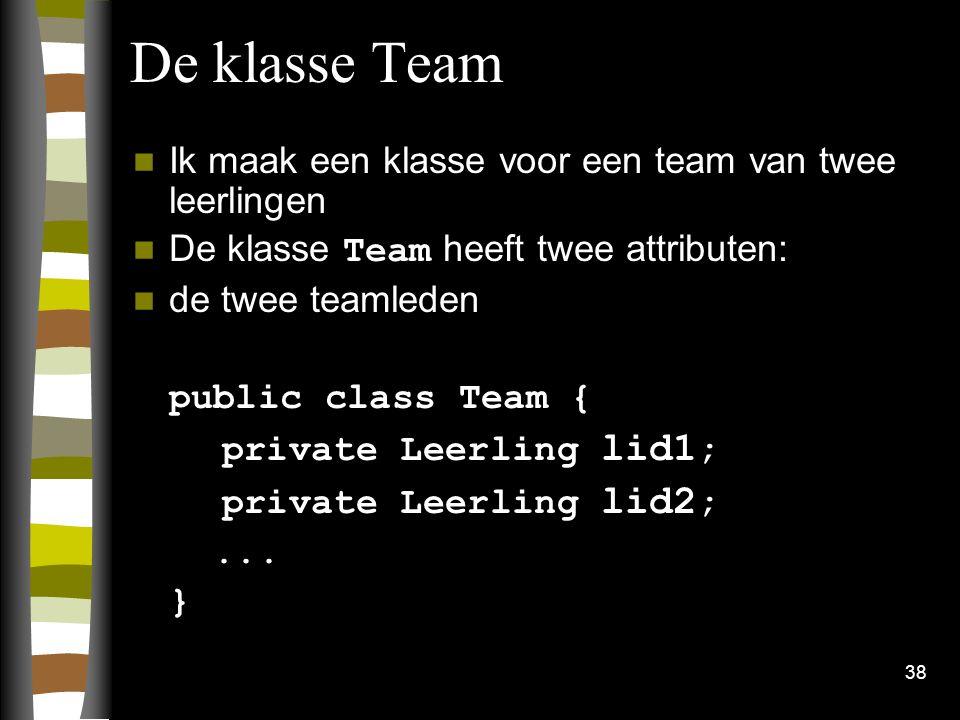 38 De klasse Team Ik maak een klasse voor een team van twee leerlingen De klasse Team heeft twee attributen: de twee teamleden public class Team { pri